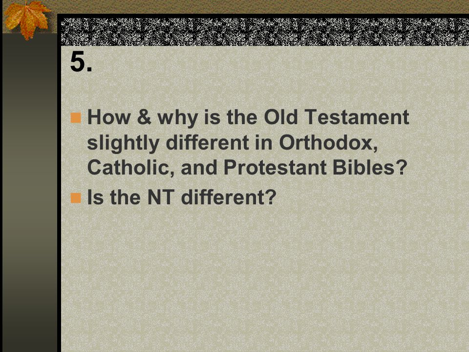 5. How & why is the Old Testament slightly different in Orthodox, Catholic, and Protestant Bibles? Is the NT different?