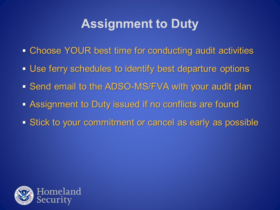  Choose YOUR best time for conducting audit activities  Use ferry schedules to identify best departure options  Send email to the ADSO-MS/FVA with your audit plan  Assignment to Duty issued if no conflicts are found  Stick to your commitment or cancel as early as possible Assignment to Duty