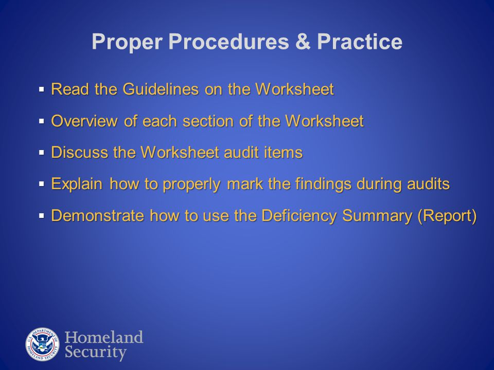  Read the Guidelines on the Worksheet  Overview of each section of the Worksheet  Discuss the Worksheet audit items  Explain how to properly mark the findings during audits  Demonstrate how to use the Deficiency Summary (Report) Proper Procedures & Practice