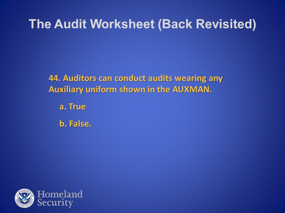 The Audit Worksheet (Back Revisited) 44. Auditors can conduct audits wearing any Auxiliary uniform shown in the AUXMAN. a. True a. True b. False. b. F