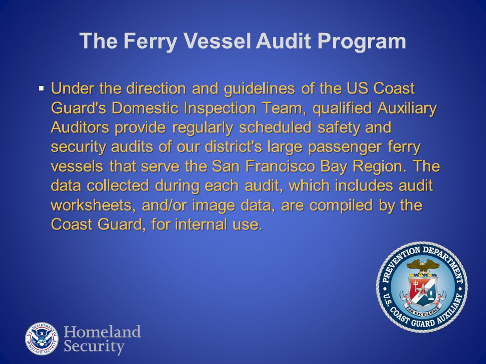  Under the direction and guidelines of the US Coast Guard s Domestic Inspection Team, qualified Auxiliary Auditors provide regularly scheduled safety and security audits of our district s large passenger ferry vessels that serve the San Francisco Bay Region.