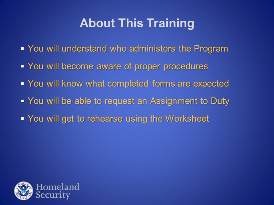 You will understand who administers the Program  You will become aware of proper procedures  You will know what completed forms are expected  You will be able to request an Assignment to Duty  You will get to rehearse using the Worksheet About This Training