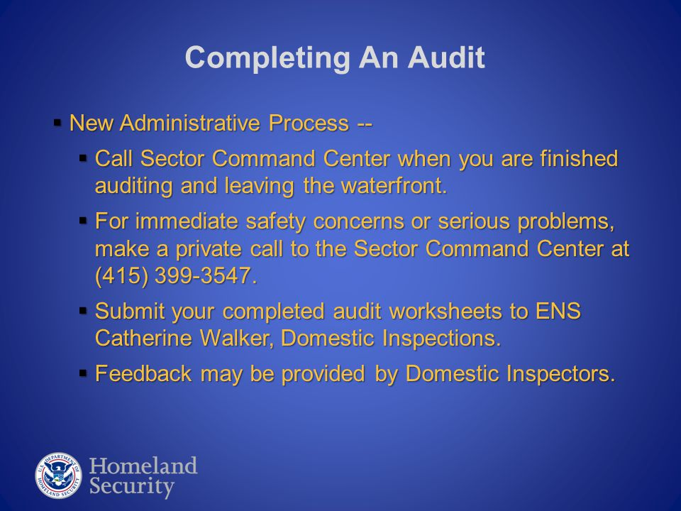 Completing An Audit  New Administrative Process --  Call Sector Command Center when you are finished auditing and leaving the waterfront.  For imme