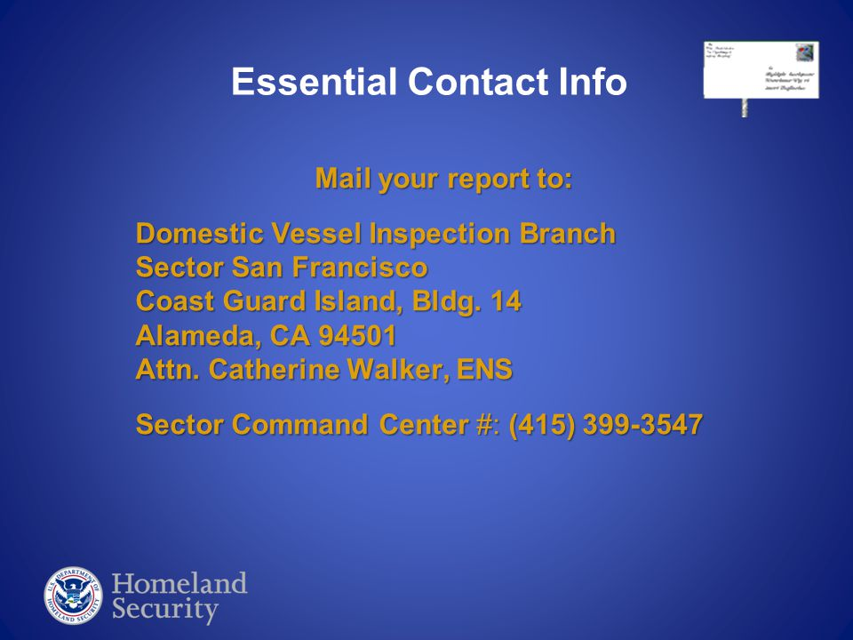 Mail your report to: Domestic Vessel Inspection Branch Sector San Francisco Coast Guard Island, Bldg. 14 Alameda, CA 94501 Attn. Catherine Walker, ENS