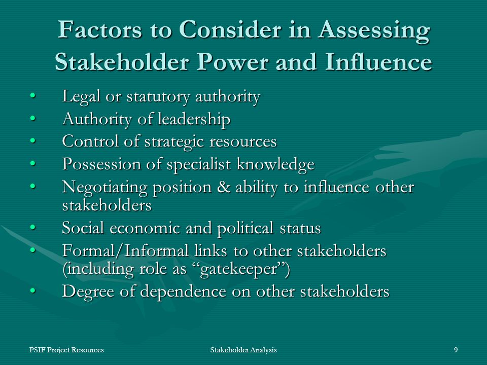 PSIF Project ResourcesStakeholder Analysis9 Factors to Consider in Assessing Stakeholder Power and Influence Legal or statutory authorityLegal or statutory authority Authority of leadershipAuthority of leadership Control of strategic resourcesControl of strategic resources Possession of specialist knowledgePossession of specialist knowledge Negotiating position & ability to influence other stakeholdersNegotiating position & ability to influence other stakeholders Social economic and political statusSocial economic and political status Formal/Informal links to other stakeholders (including role as gatekeeper )Formal/Informal links to other stakeholders (including role as gatekeeper ) Degree of dependence on other stakeholdersDegree of dependence on other stakeholders