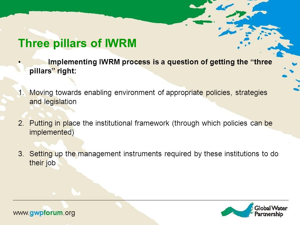 Three pillars of IWRM Implementing IWRM process is a question of getting the three pillars right: 1.Moving towards enabling environment of appropriate policies, strategies and legislation 2.Putting in place the institutional framework (through which policies can be implemented) 3.Setting up the management instruments required by these institutions to do their job