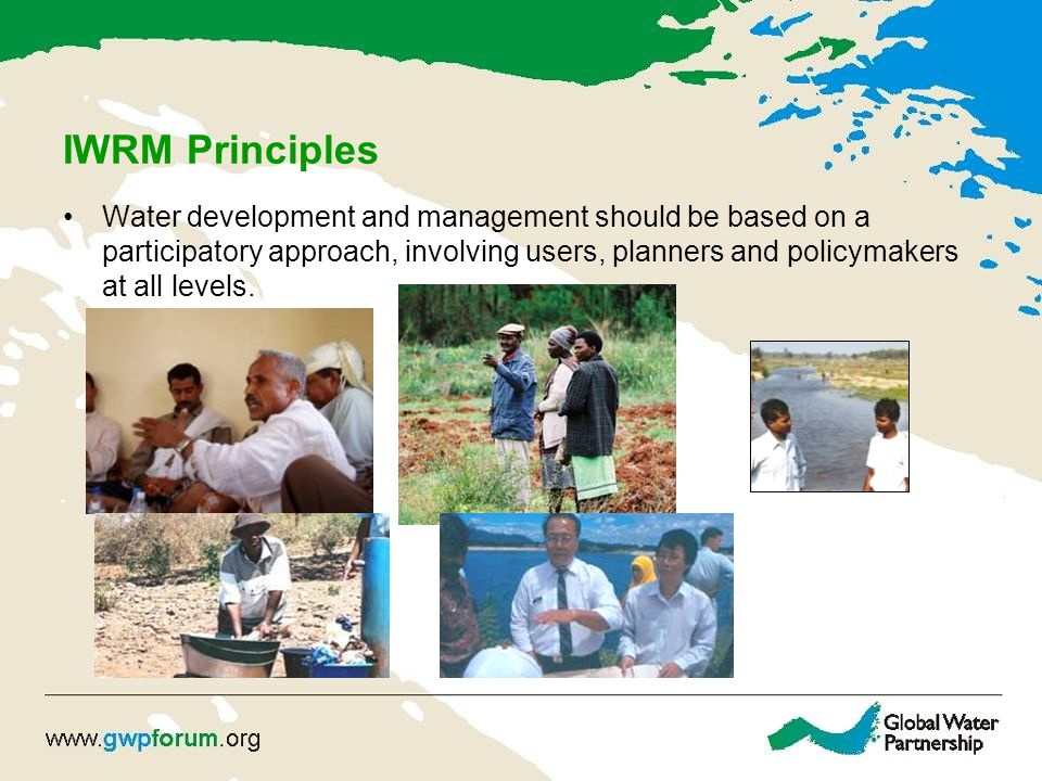 IWRM Principles Water development and management should be based on a participatory approach, involving users, planners and policymakers at all levels