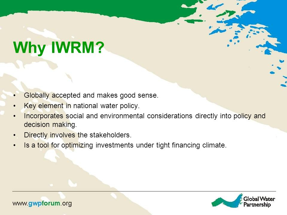 Why IWRM.Globally accepted and makes good sense. Key element in national water policy.