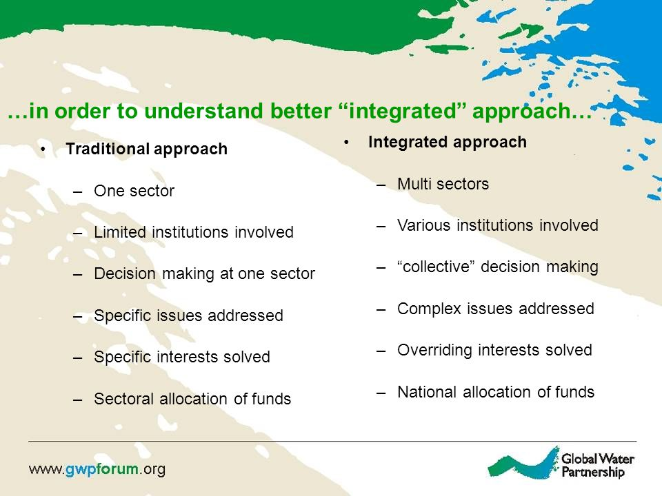 """…in order to understand better """"integrated"""" approach… Traditional approach –One sector –Limited institutions involved –Decision making at one sector –"""