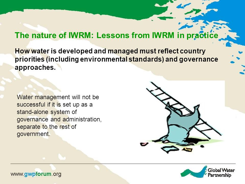 The nature of IWRM: Lessons from IWRM in practice How water is developed and managed must reflect country priorities (including environmental standards) and governance approaches.