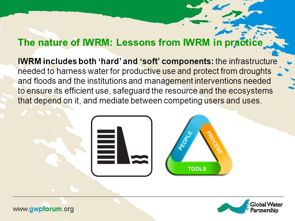 The nature of IWRM: Lessons from IWRM in practice IWRM includes both 'hard' and 'soft' components: the infrastructure needed to harness water for productive use and protect from droughts and floods and the institutions and management interventions needed to ensure its efficient use, safeguard the resource and the ecosystems that depend on it, and mediate between competing users and uses.