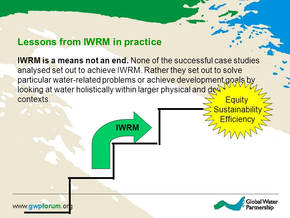 Lessons from IWRM in practice IWRM is a means not an end. None of the successful case studies analysed set out to achieve IWRM. Rather they set out to