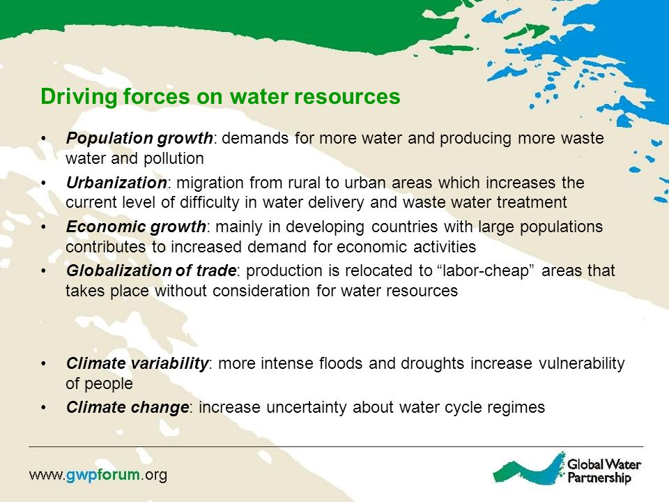 Driving forces on water resources Population growth: demands for more water and producing more waste water and pollution Urbanization: migration from rural to urban areas which increases the current level of difficulty in water delivery and waste water treatment Economic growth: mainly in developing countries with large populations contributes to increased demand for economic activities Globalization of trade: production is relocated to labor-cheap areas that takes place without consideration for water resources Climate variability: more intense floods and droughts increase vulnerability of people Climate change: increase uncertainty about water cycle regimes