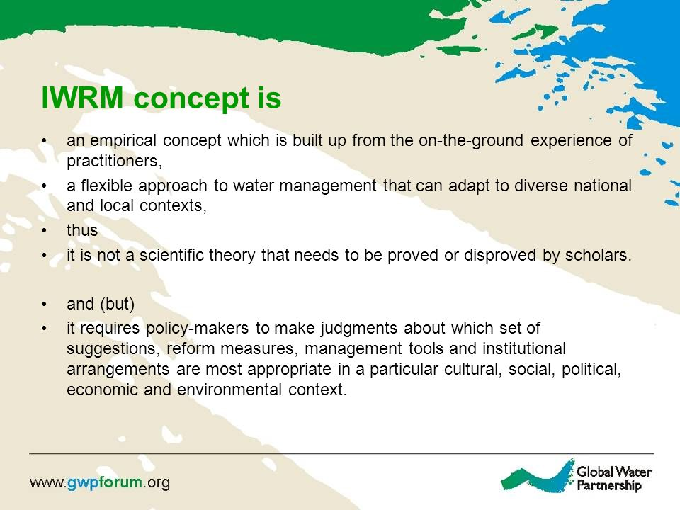 IWRM concept is an empirical concept which is built up from the on-the-ground experience of practitioners, a flexible approach to water management tha