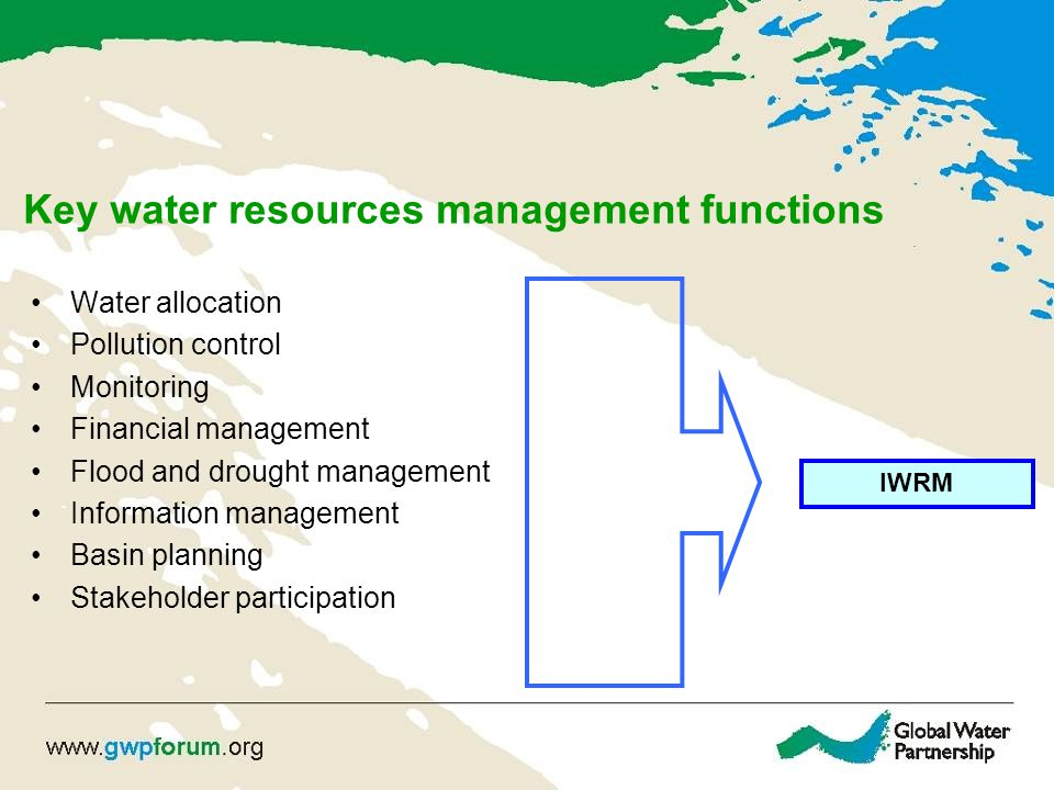 Key water resources management functions Water allocation Pollution control Monitoring Financial management Flood and drought management Information management Basin planning Stakeholder participation IWRM