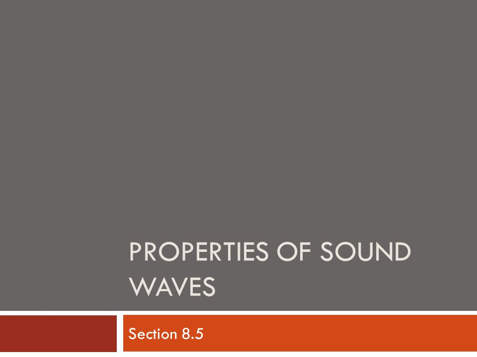 PROPERTIES OF SOUND WAVES Section 8.5