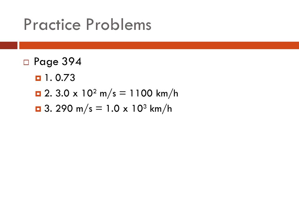 Practice Problems  Page 394  1. 0.73  2. 3.0 x 10 2 m/s = 1100 km/h  3. 290 m/s = 1.0 x 10 3 km/h