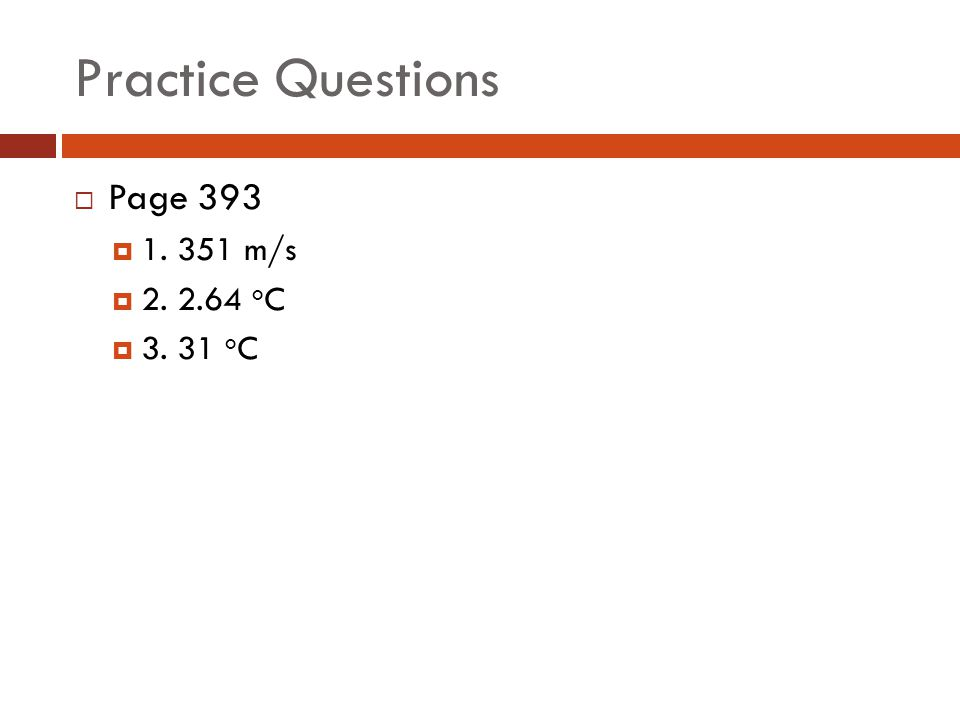 Practice Questions  Page 393  1. 351 m/s  2. 2.64 o C  3. 31 o C