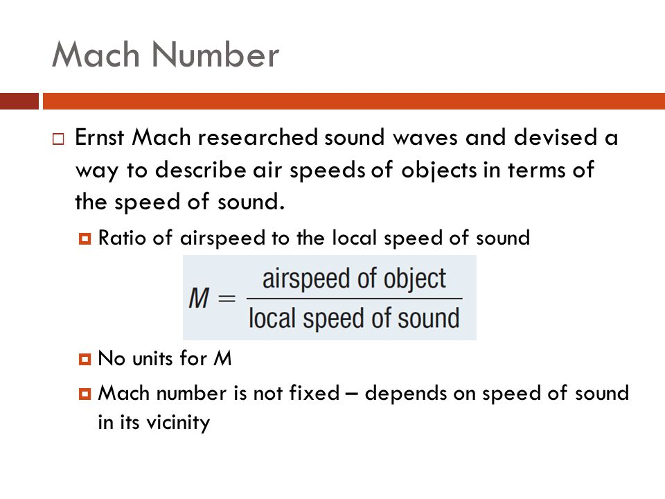 Mach Number  Ernst Mach researched sound waves and devised a way to describe air speeds of objects in terms of the speed of sound.  Ratio of airspee