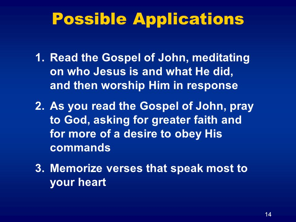 14 Possible Applications 1.Read the Gospel of John, meditating on who Jesus is and what He did, and then worship Him in response 2.As you read the Gos