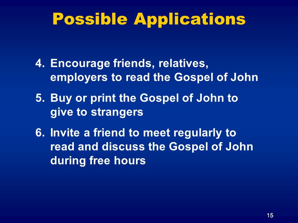 15 Possible Applications 4.Encourage friends, relatives, employers to read the Gospel of John 5.Buy or print the Gospel of John to give to strangers 6