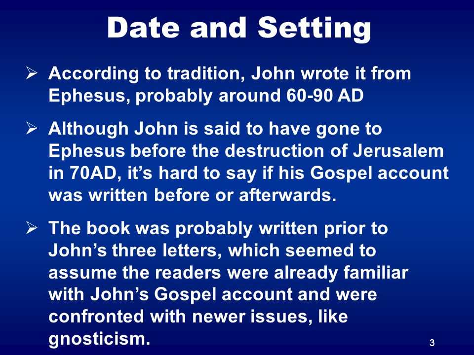 3 Date and Setting  According to tradition, John wrote it from Ephesus, probably around 60-90 AD  Although John is said to have gone to Ephesus befo
