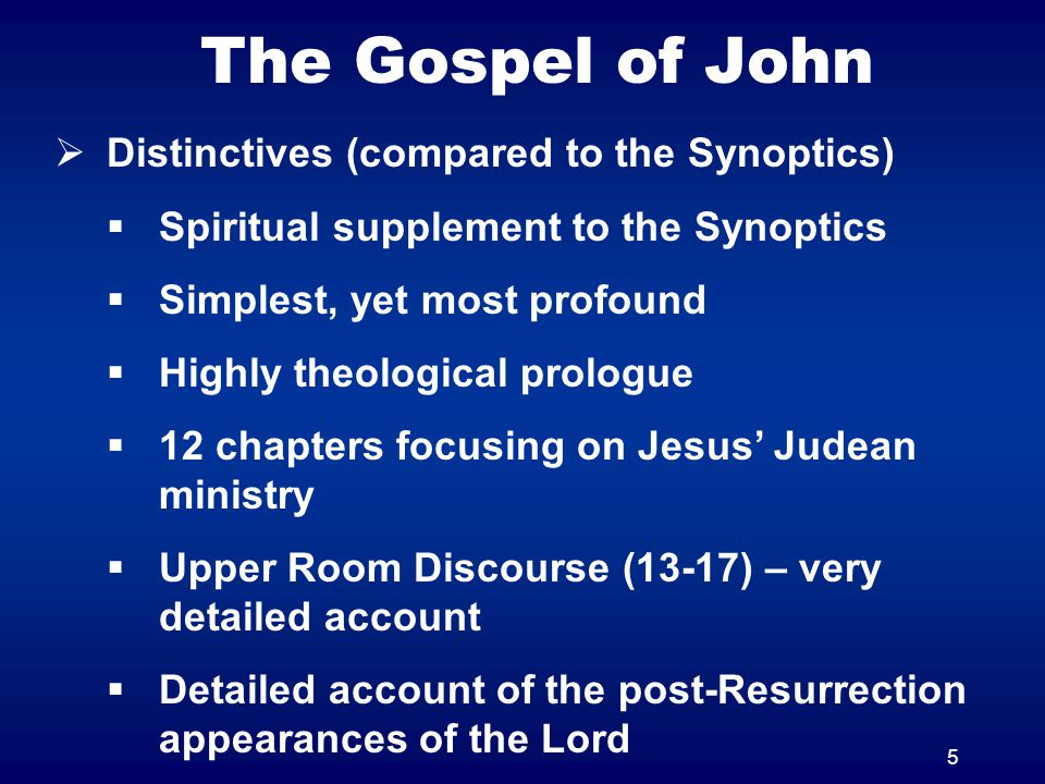 5 The Gospel of John  Distinctives (compared to the Synoptics)  Spiritual supplement to the Synoptics  Simplest, yet most profound  Highly theolog