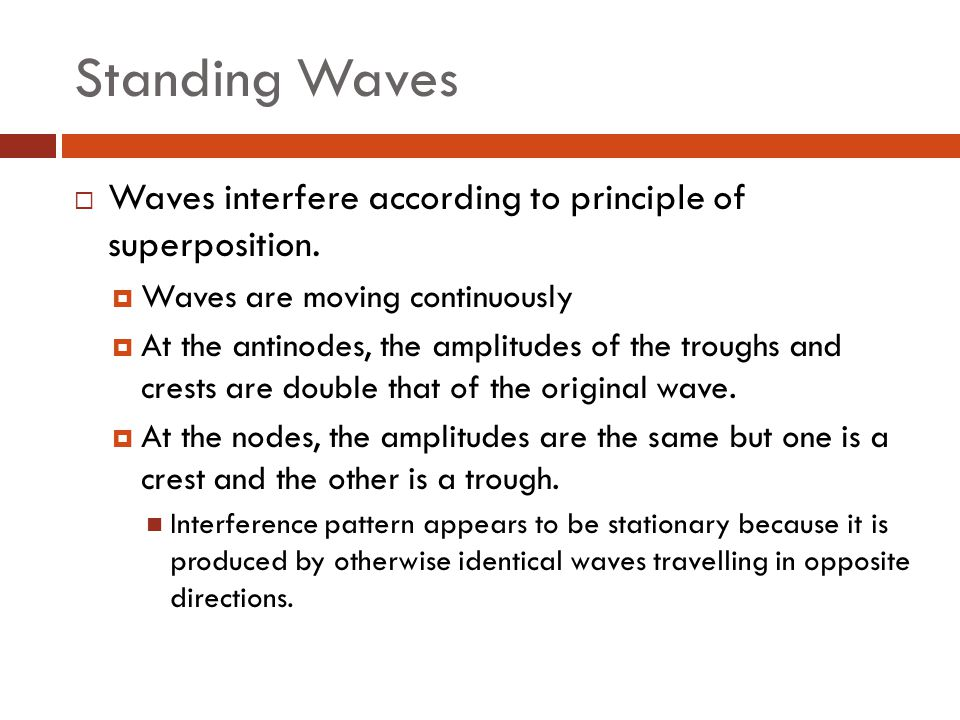 Standing Waves  Waves interfere according to principle of superposition.  Waves are moving continuously  At the antinodes, the amplitudes of the tr