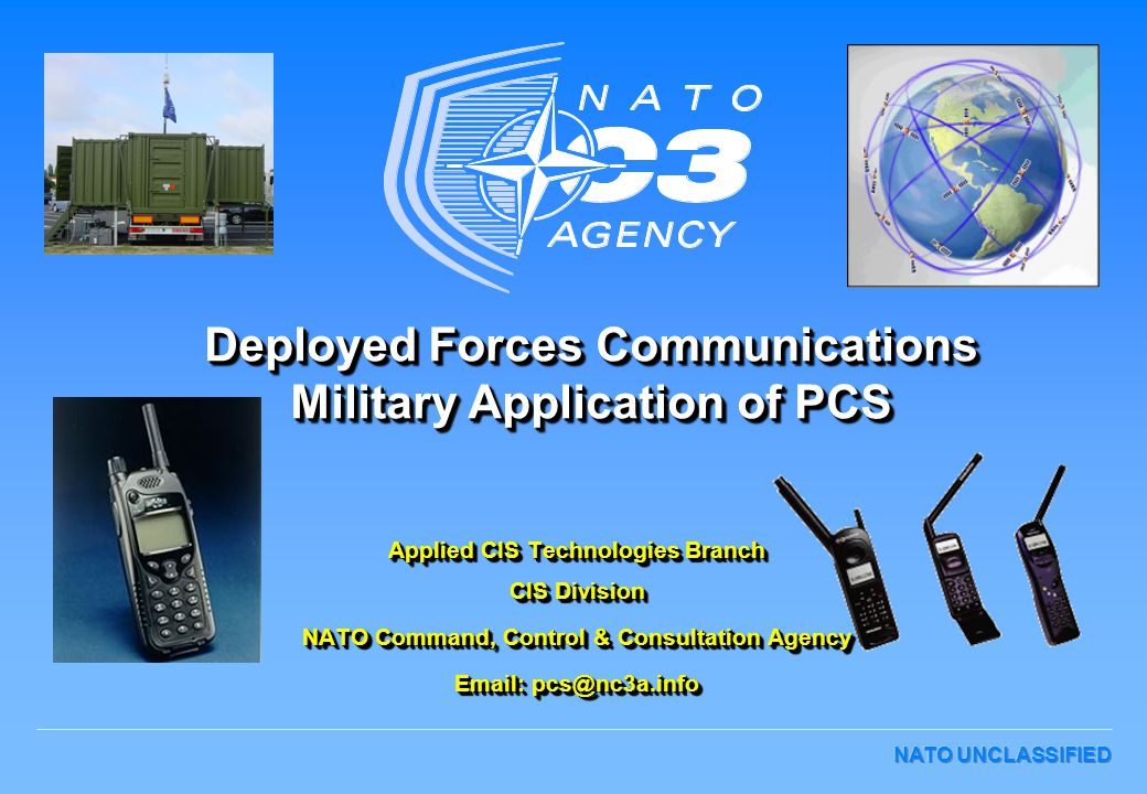 Deployed Forces Communications Military Application of PCS Applied CIS Technologies Branch CIS Division NATO Command, Control & Consultation Agency Email: pcs@nc3a.info Applied CIS Technologies Branch CIS Division NATO Command, Control & Consultation Agency Email: pcs@nc3a.info