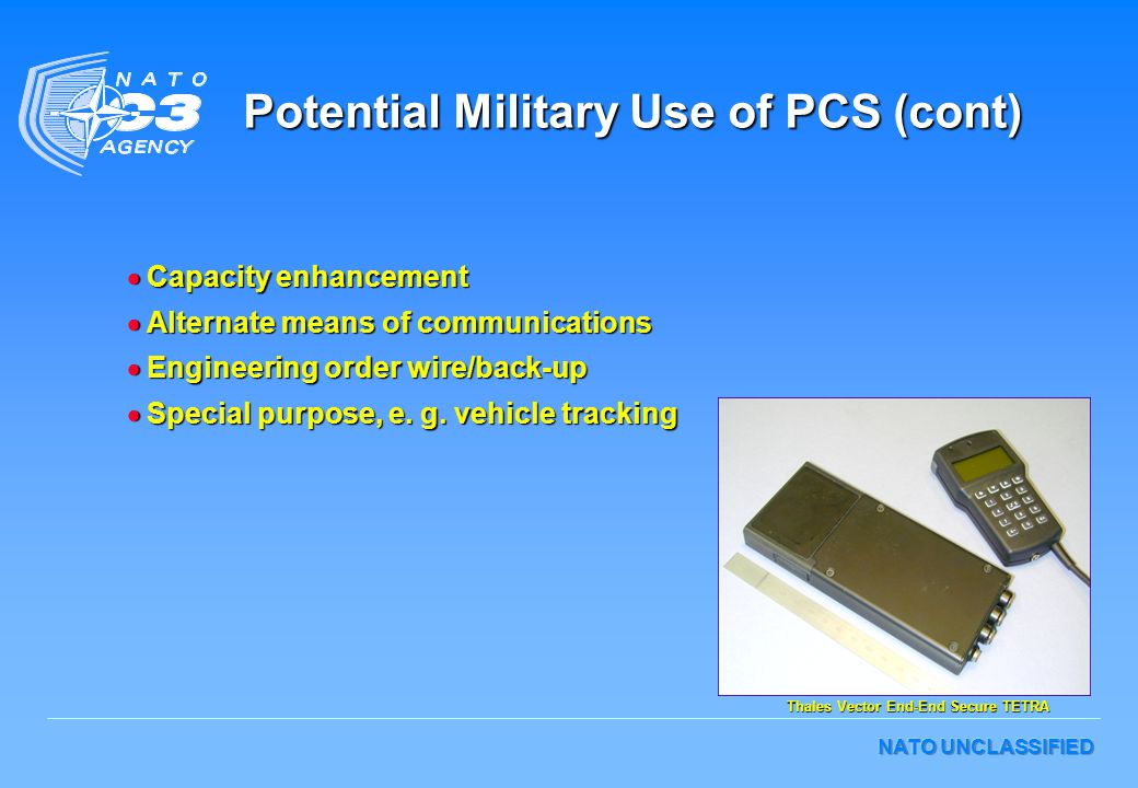 NATO UNCLASSIFIED Potential Military Use of PCS (cont)  Capacity enhancement  Alternate means of communications  Engineering order wire/back-up  Special purpose, e.