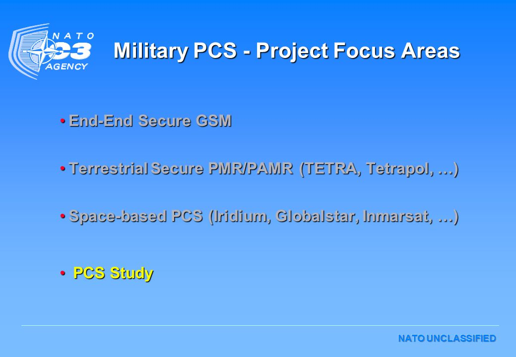 NATO UNCLASSIFIED Military PCS - Project Focus Areas End-End Secure GSMEnd-End Secure GSM Terrestrial Secure PMR/PAMR (TETRA, Tetrapol, …)Terrestrial