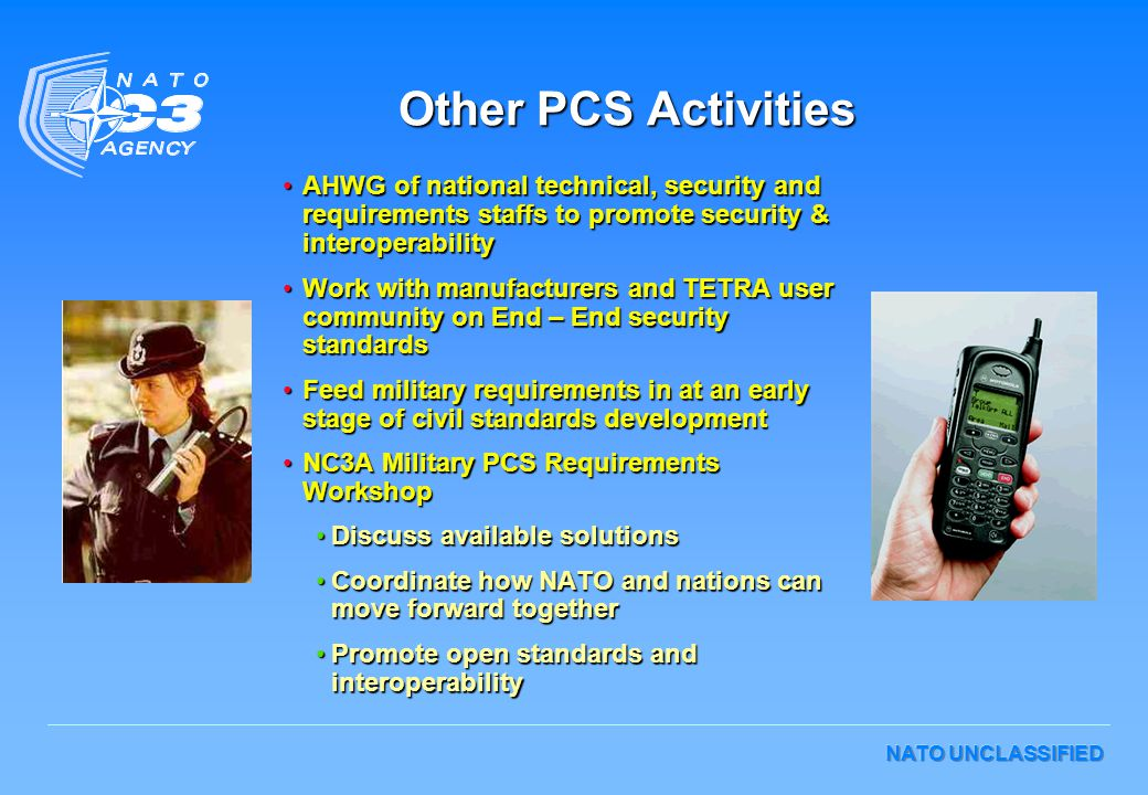 NATO UNCLASSIFIED Other PCS Activities AHWG of national technical, security and requirements staffs to promote security & interoperabilityAHWG of nati