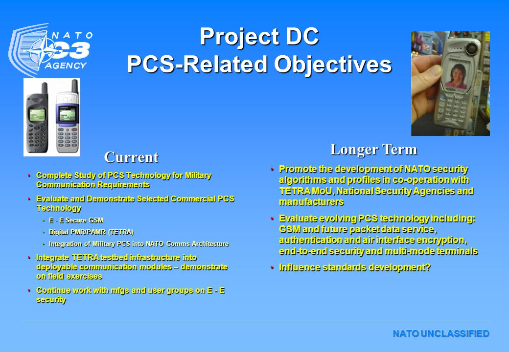 NATO UNCLASSIFIED Project DC PCS-Related Objectives Current Complete Study of PCS Technology for Military Communication RequirementsComplete Study of PCS Technology for Military Communication Requirements Evaluate and Demonstrate Selected Commercial PCS TechnologyEvaluate and Demonstrate Selected Commercial PCS Technology E - E Secure GSME - E Secure GSM Digital PMR/PAMR (TETRA)Digital PMR/PAMR (TETRA) Integration of Military PCS into NATO Comms ArchitectureIntegration of Military PCS into NATO Comms Architecture Integrate TETRA testbed infrastructure into deployable communication modules – demonstrate on field exercisesIntegrate TETRA testbed infrastructure into deployable communication modules – demonstrate on field exercises Continue work with mfgs and user groups on E - E securityContinue work with mfgs and user groups on E - E security Longer Term Promote the development of NATO security algorithms and profiles in co-operation with TETRA MoU, National Security Agencies and manufacturersPromote the development of NATO security algorithms and profiles in co-operation with TETRA MoU, National Security Agencies and manufacturers Evaluate evolving PCS technology including: GSM and future packet data service, authentication and air interface encryption, end-to-end security and multi-mode terminalsEvaluate evolving PCS technology including: GSM and future packet data service, authentication and air interface encryption, end-to-end security and multi-mode terminals Influence standards development?Influence standards development?