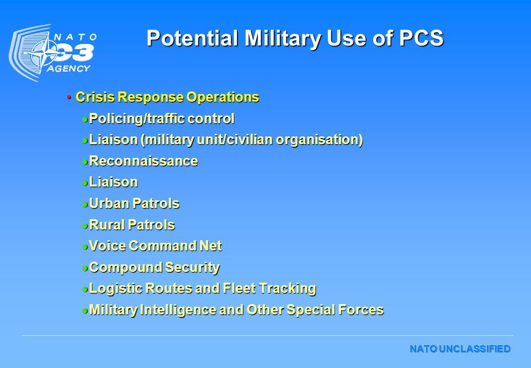 NATO UNCLASSIFIED Crisis Response OperationsCrisis Response Operations  Policing/traffic control  Liaison (military unit/civilian organisation)  Reconnaissance  Liaison  Urban Patrols  Rural Patrols  Voice Command Net  Compound Security  Logistic Routes and Fleet Tracking  Military Intelligence and Other Special Forces Potential Military Use of PCS