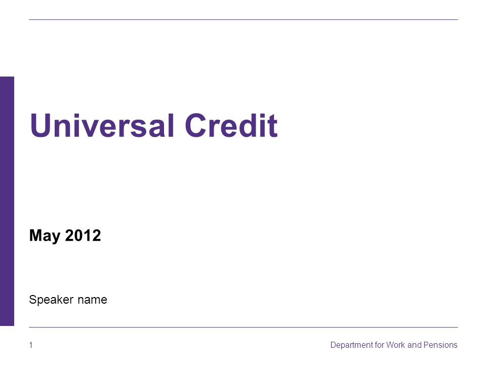 Department for Work and Pensions 1 Universal Credit Speaker name May 2012