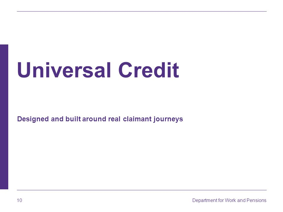 Department for Work and Pensions 10 Designed and built around real claimant journeys Universal Credit