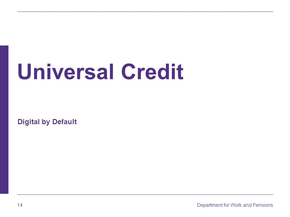 Department for Work and Pensions 14 Digital by Default Universal Credit