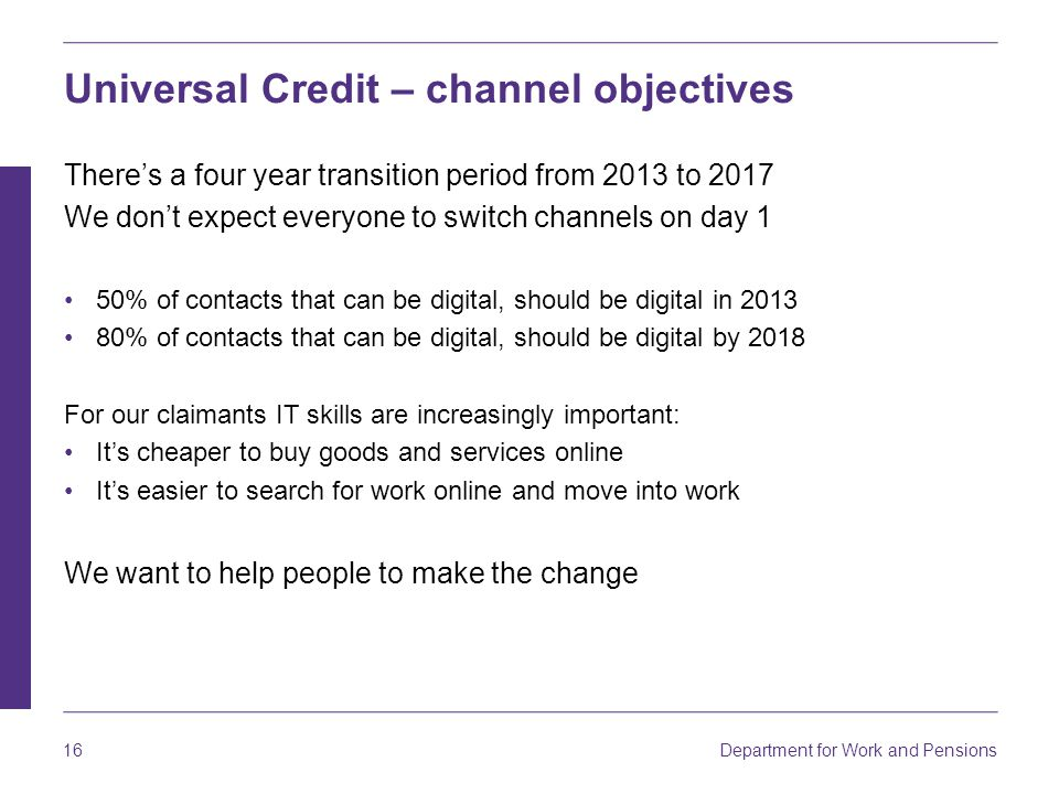 Department for Work and Pensions 16 Universal Credit – channel objectives There's a four year transition period from 2013 to 2017 We don't expect ever
