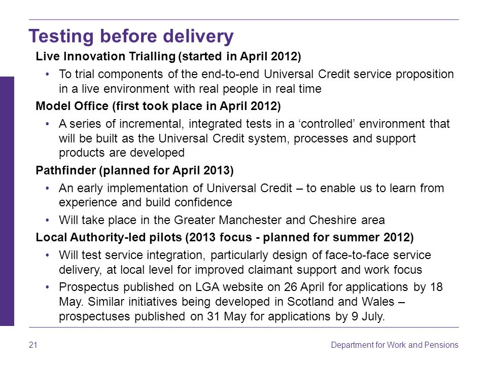 Department for Work and Pensions 21 Live Innovation Trialling (started in April 2012) To trial components of the end-to-end Universal Credit service p
