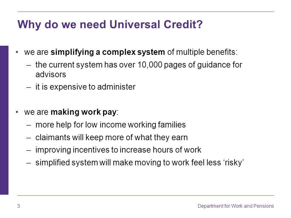 Department for Work and Pensions 24 Universal Credit – the right support for claimants The new service will be straightforward for many – but some claimants will need support to deal with the changes.