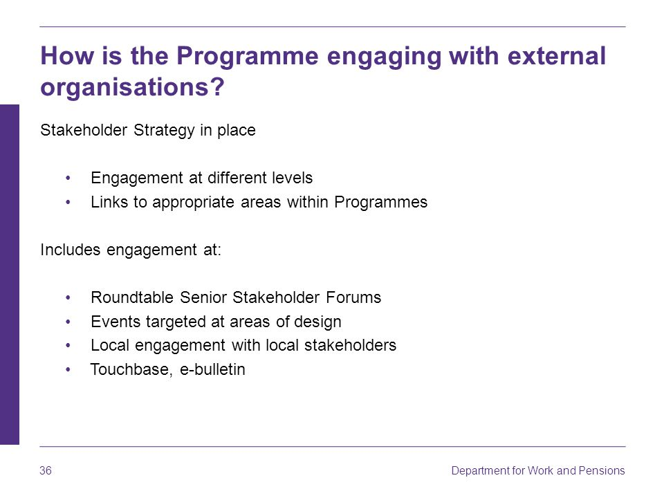 Department for Work and Pensions 36 How is the Programme engaging with external organisations? Stakeholder Strategy in place Engagement at different l