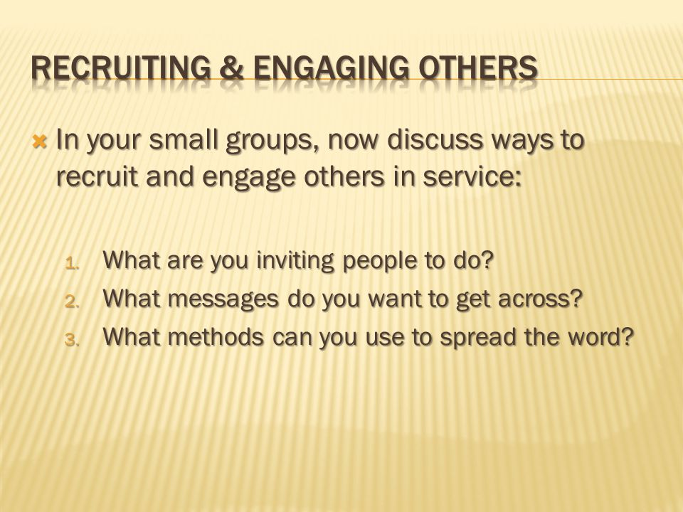 In your small groups, now discuss ways to recruit and engage others in service: 1.