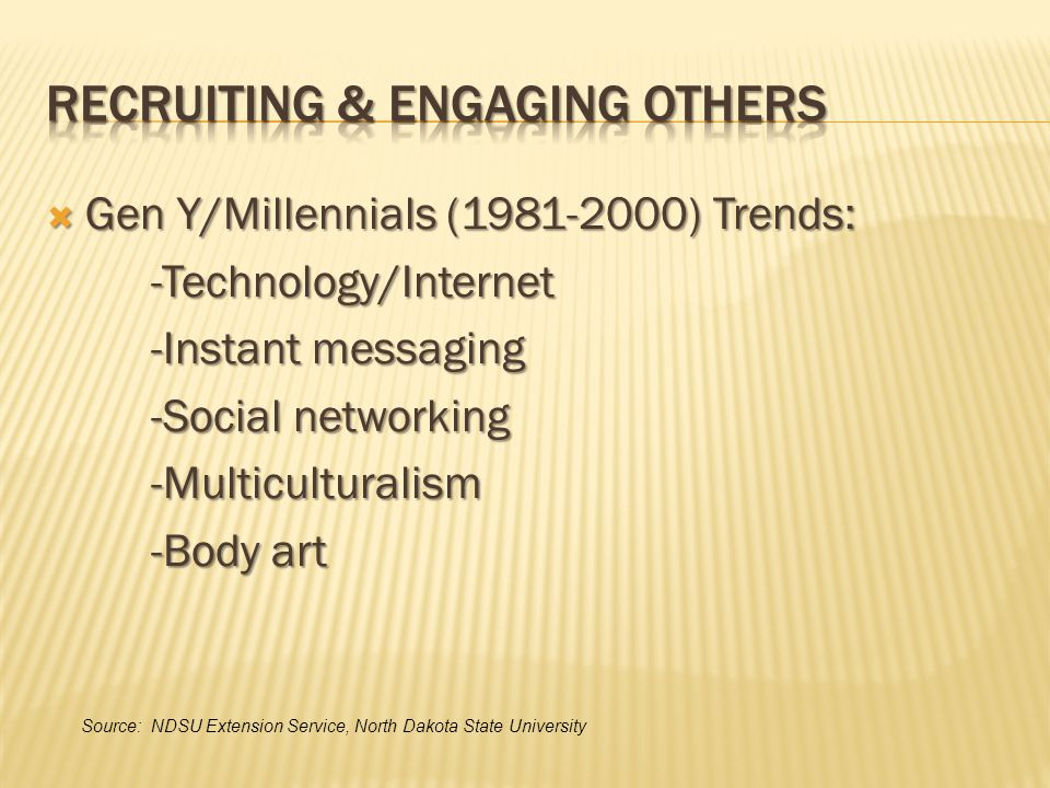  Gen Y/Millennials (1981-2000) Trends: -Technology/Internet -Instant messaging -Social networking -Multiculturalism -Body art Source: NDSU Extension Service, North Dakota State University