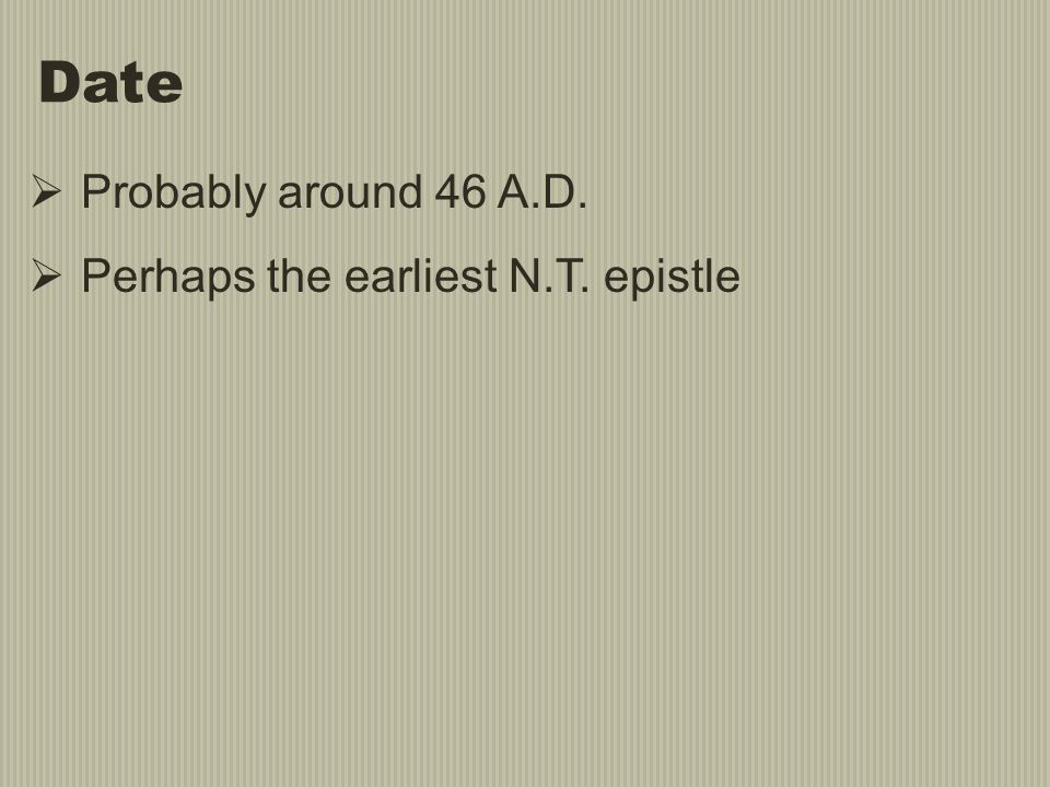 Date  Probably around 46 A.D.  Perhaps the earliest N.T. epistle