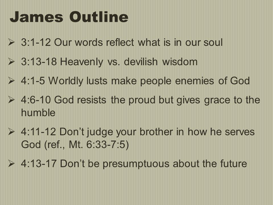 James Outline  3:1-12 Our words reflect what is in our soul  3:13-18 Heavenly vs. devilish wisdom  4:1-5 Worldly lusts make people enemies of God 