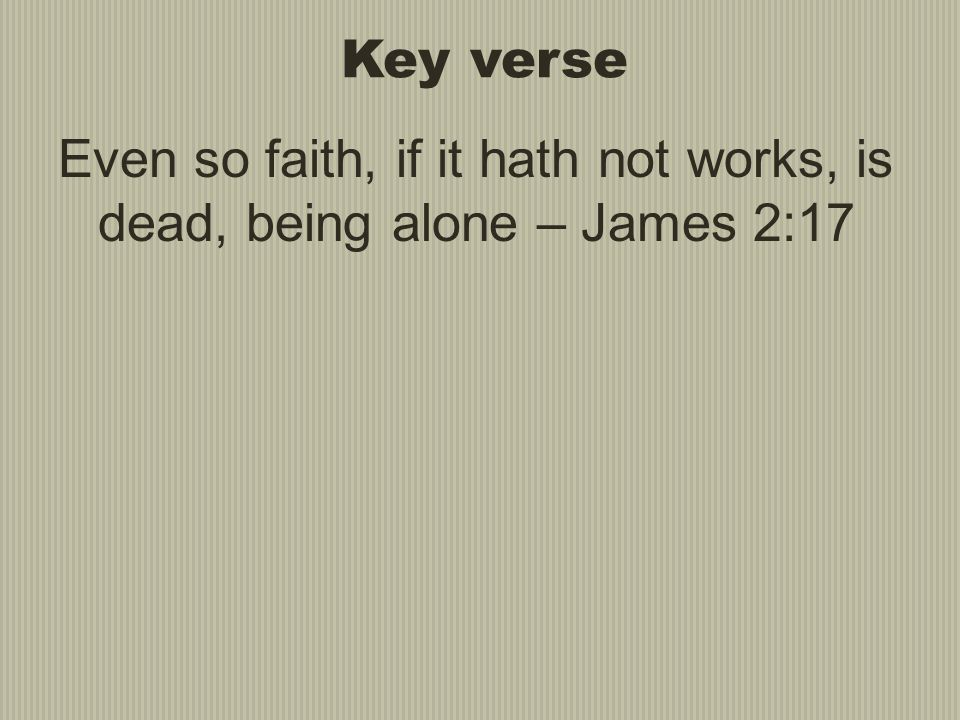Key verse Even so faith, if it hath not works, is dead, being alone – James 2:17