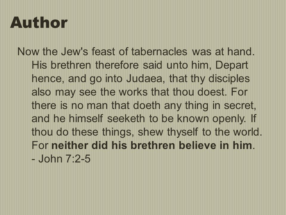 Author Now the Jew's feast of tabernacles was at hand. His brethren therefore said unto him, Depart hence, and go into Judaea, that thy disciples also