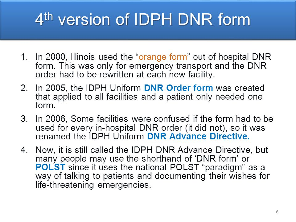 Promotes quality care through informed end-of-life conversations and shared decision-making Concrete Medical Orders that must be followed by healthcare providers Easily recognized standardized form for the entire state of Illinois Follows patient from care setting to care setting 7 Benefits of IDPH DNR/POLST in Illinois Promoting Patient-Centered Care 5