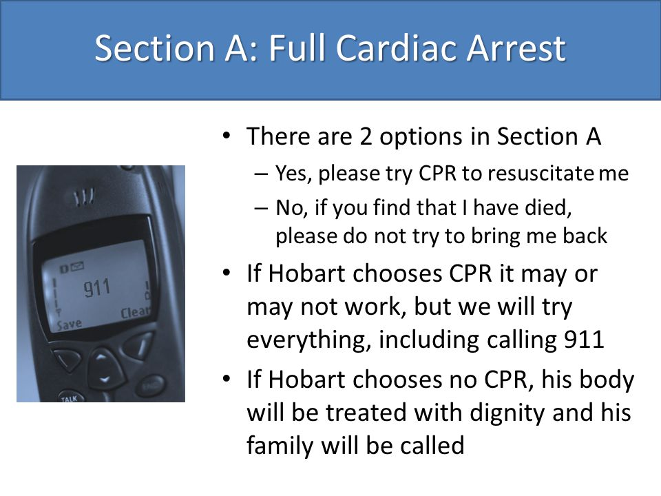 Section A: Full Cardiac Arrest There are 2 options in Section A – Yes, please try CPR to resuscitate me – No, if you find that I have died, please do not try to bring me back If Hobart chooses CPR it may or may not work, but we will try everything, including calling 911 If Hobart chooses no CPR, his body will be treated with dignity and his family will be called