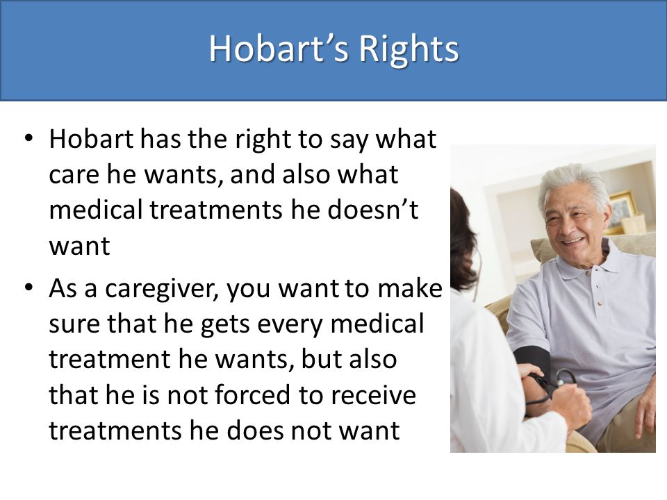Hobart's Rights Hobart has the right to say what care he wants, and also what medical treatments he doesn't want As a caregiver, you want to make sure that he gets every medical treatment he wants, but also that he is not forced to receive treatments he does not want